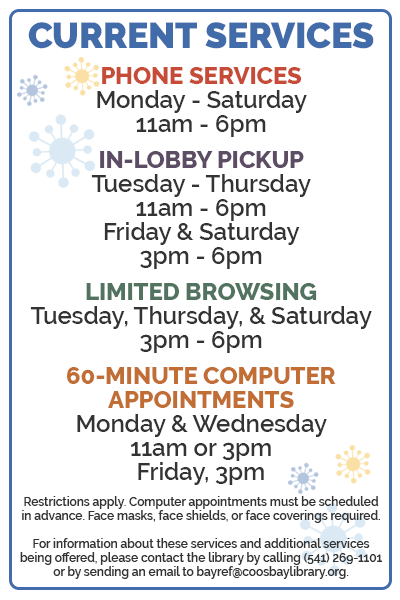 Listing of current services and hours. For more information, please contact the library by calling (541) 269-1101 or sending an email to bayref@coosbaylibrary.org.