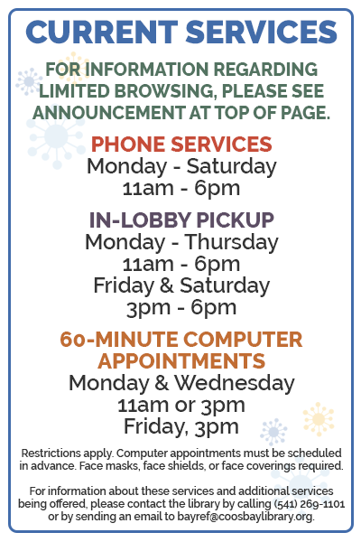 Current services available from Coos Bay Public Library. For more information, please call (541) 269-1101 or send an email to bayref@coosbaylibrary.org.